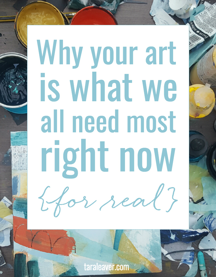 Why your art is what we all need most right now {for real}